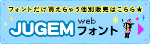 フォントだけ買えちゃう個別販売はこちら JUGEM Webフォント